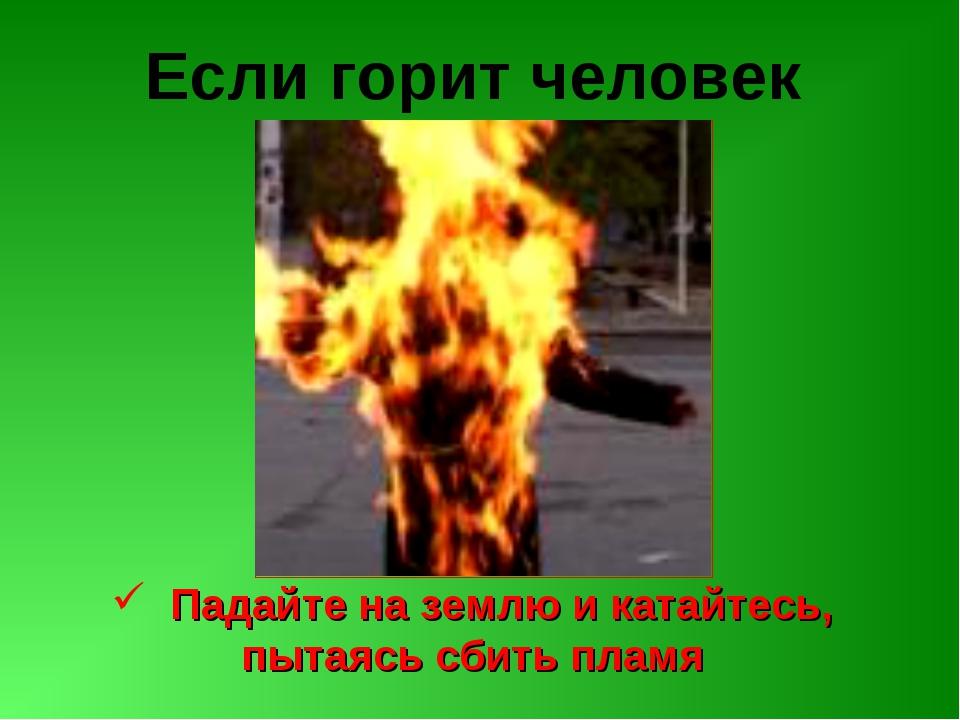 Если горит человек Падайте на землю и катайтесь, пытаясь сбить пламя