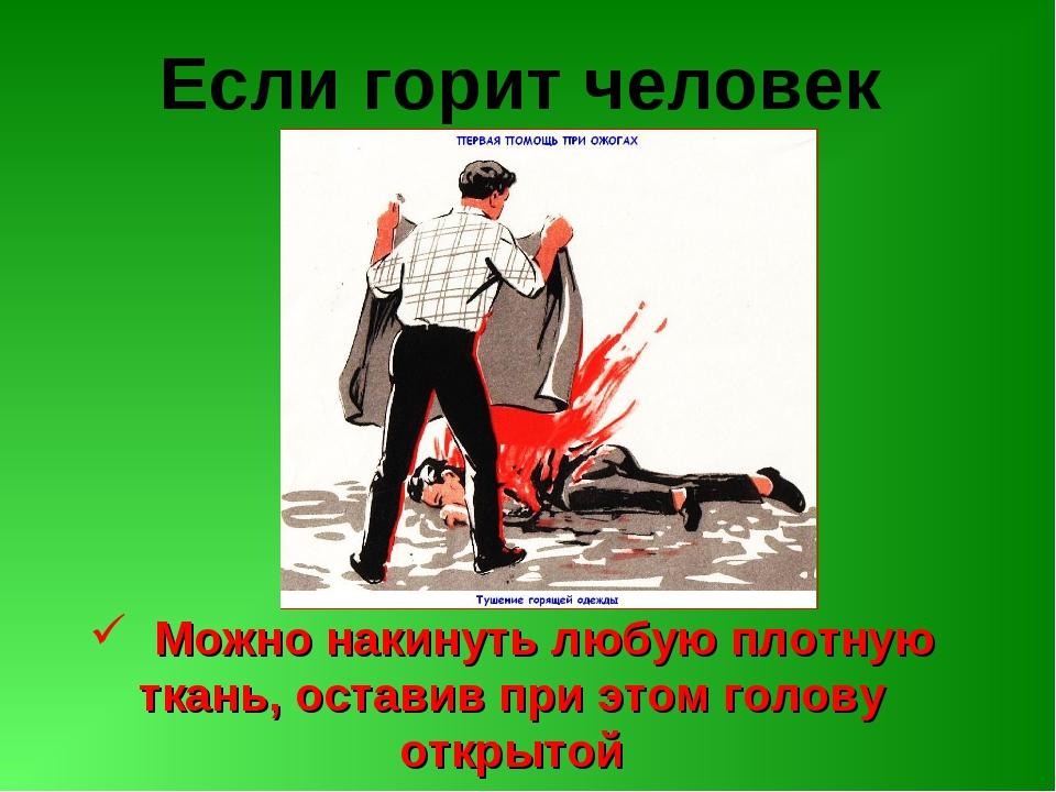 Если горит человек Можно накинуть любую плотную ткань, оставив при этом голов...