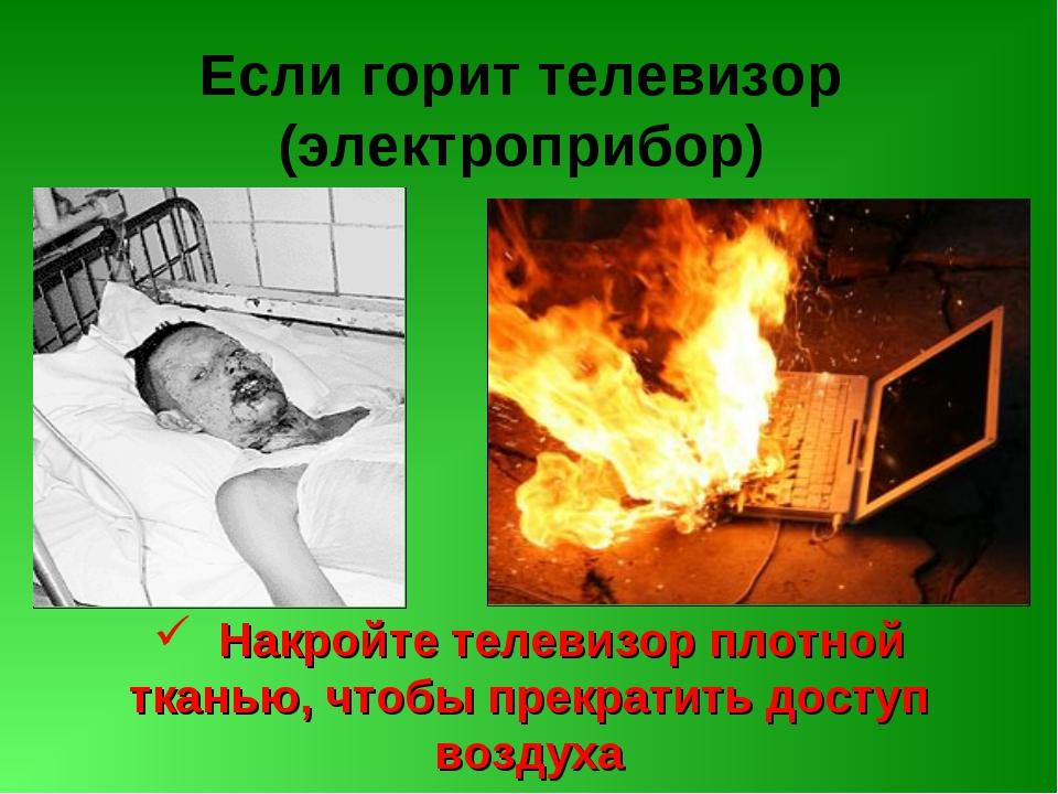 Если горит телевизор (электроприбор) Накройте телевизор плотной тканью, чтобы...