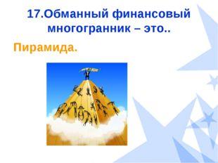17.Обманный финансовый многогранник – это.. Пирамида.