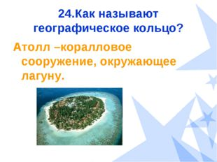 24.Как называют географическое кольцо? Атолл –коралловое сооружение, окружающ
