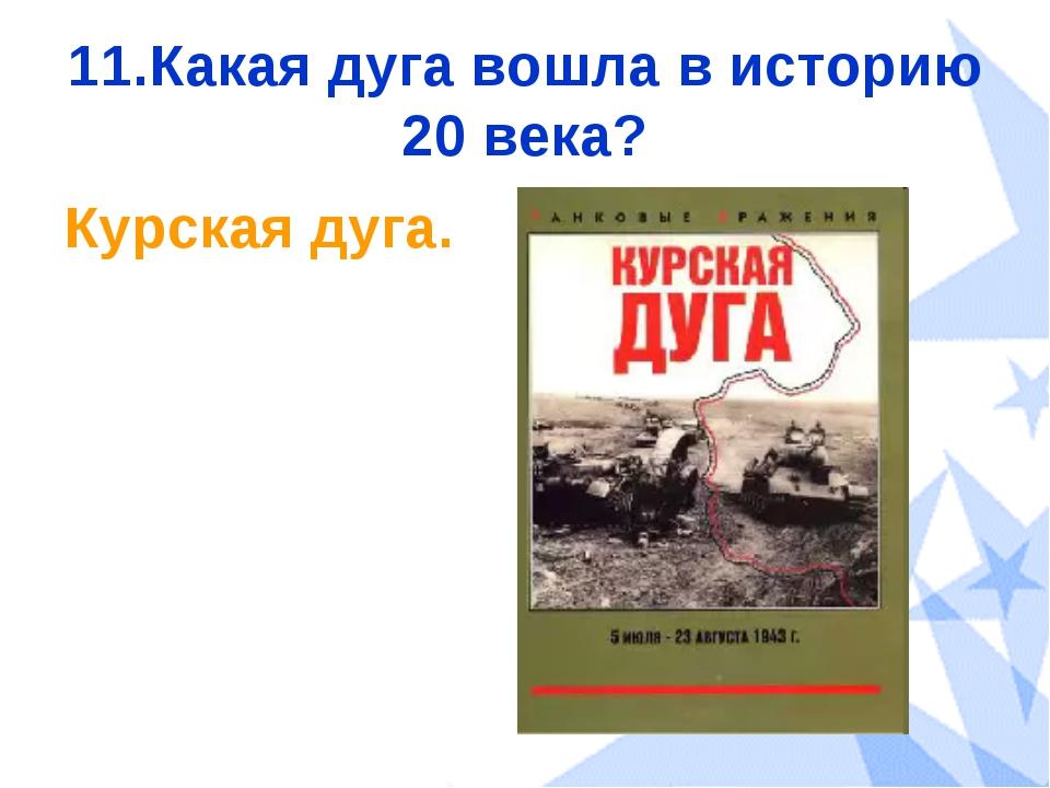 11.Какая дуга вошла в историю 20 века? Курская дуга.