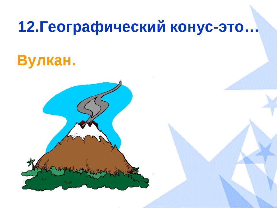 12.Географический конус-это… Вулкан.