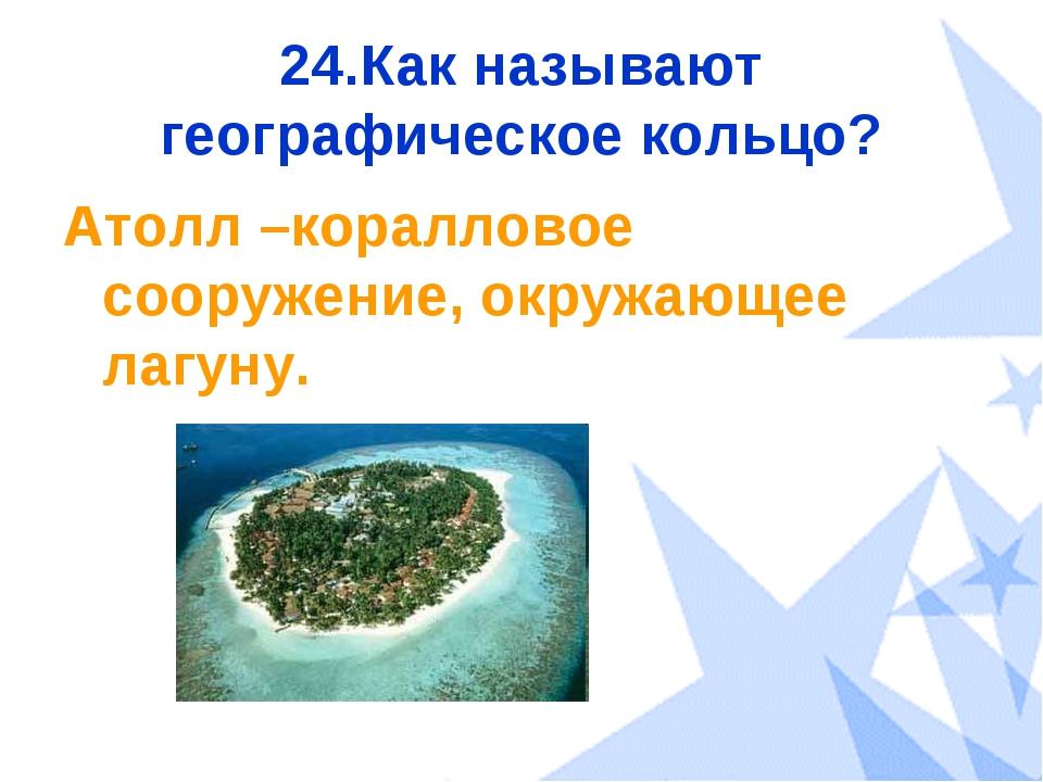24.Как называют географическое кольцо? Атолл –коралловое сооружение, окружающ...