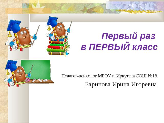 Первый раз в ПЕРВЫЙ класс Педагог-психолог МБОУ г. Иркутска СОШ №18 Баринова...