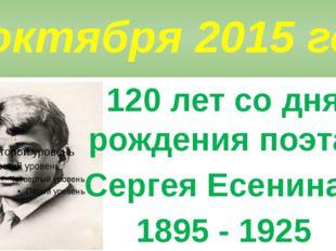 3октября 2015 года 120 лет со дня рождения поэта Сергея Есенина - 1895 - 1925