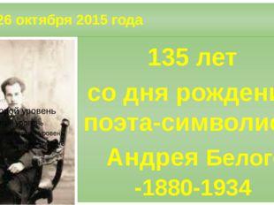 26 октября 2015 года 135 лет со дня рождения поэта-символиста Андрея Белого
