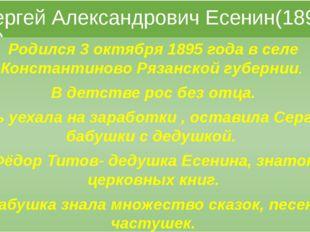 Сергей Александрович Есенин(1895-1925) Родился 3 октября 1895 года в селе Ко