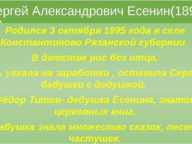 Сергей Александрович Есенин(1895-1925) Родился 3 октября 1895 года в селе Ко...