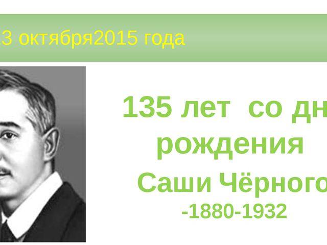 13 октября2015 года 135 лет со дня рождения Саши Чёрного -1880-1932