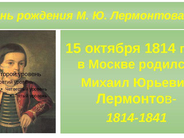 День рождения М. Ю. Лермонтова 15 октября 1814 года в Москве родился Михаил...