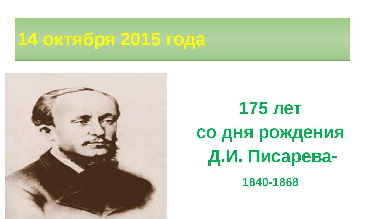 14 октября 2015 года 175 лет со дня рождения Д.И. Писарева- 1840-1868