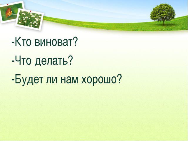 -Кто виноват? -Что делать? -Будет ли нам хорошо?