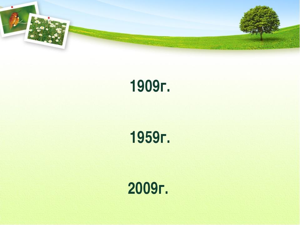 1909г. 1959г. 2009г.