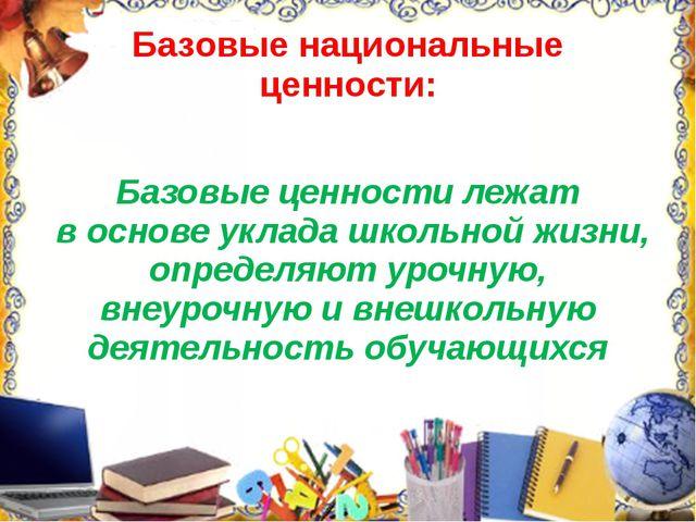 Базовые национальные ценности: Базовые ценности лежат в основе уклада школьно...