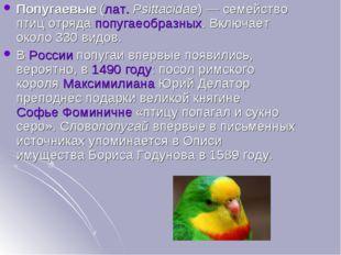 Попугаевые(лат.Psittacidae)— семейство птиц отрядапопугаеобразных. Включа