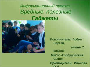 Информационный проект Вредные полезные Гаджеты Исполнитель: Гобов Сергей, уче