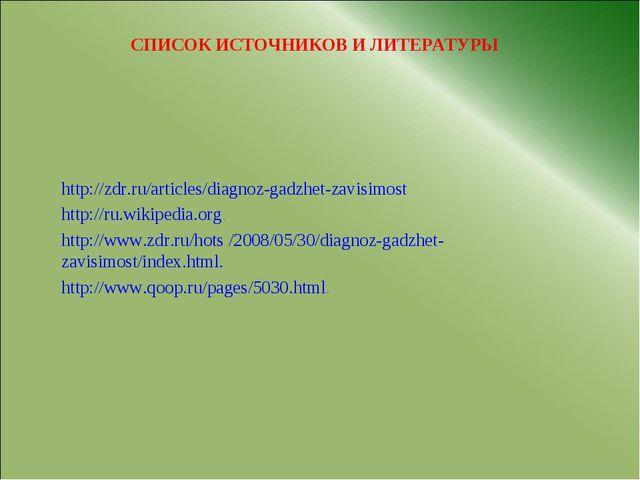 СПИСОК ИСТОЧНИКОВ И ЛИТЕРАТУРЫ http://zdr.ru/articles/diagnoz-gadzhet-zavisim...