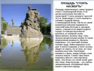 """ПЛОЩАДЬ """"СТОЯТЬ НАСМЕРТЬ"""" Площадь символизирует самые трудные этапы Сталингра"""