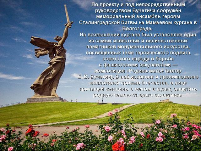 По проекту и под непосредственным руководством Вучетича сооружён мемориальный...