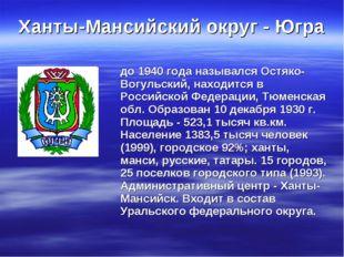 Ханты-Мансийский округ - Югра до 1940 года назывался Остяко- Вогульский, нахо