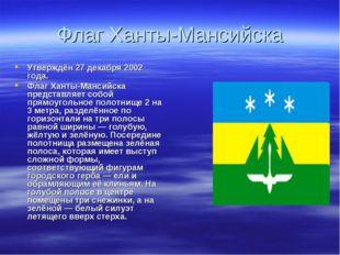 Флаг Ханты-Мансийска Утверждён 27 декабря 2002 года. Флаг Ханты-Мансийска пре