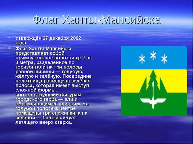 Флаг Ханты-Мансийска Утверждён 27 декабря 2002 года. Флаг Ханты-Мансийска пре...
