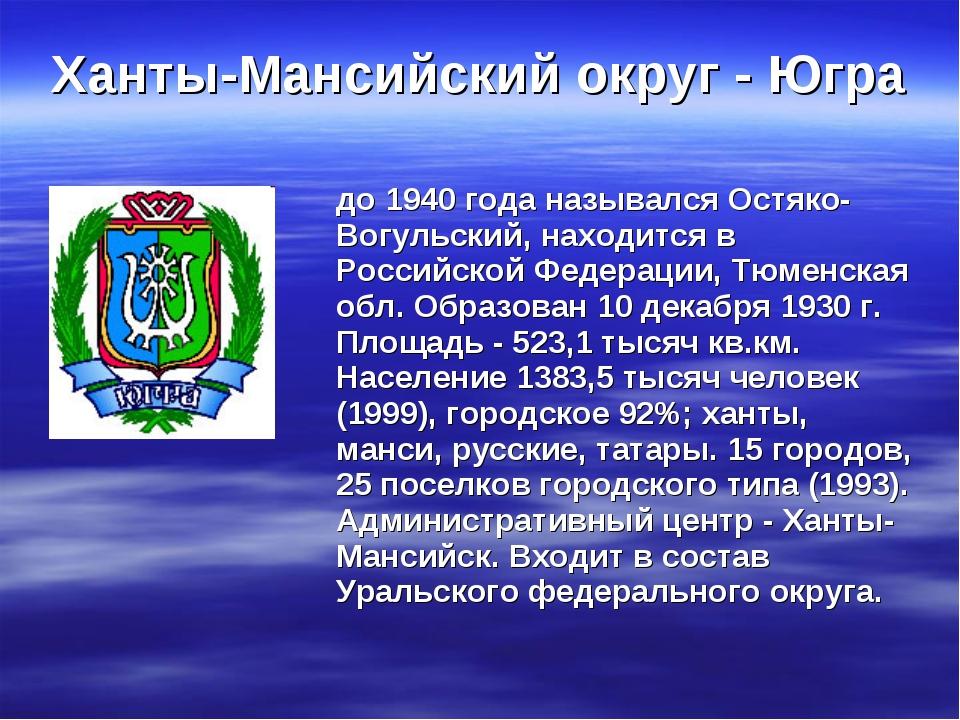 Ханты-Мансийский округ - Югра до 1940 года назывался Остяко- Вогульский, нахо...