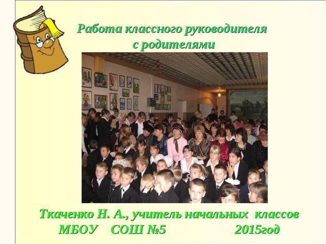 Работа классного руководителя с родителями Ткаченко Н. А., учитель начальных...