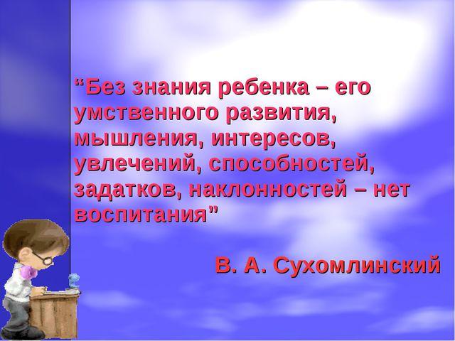 """""""Без знания ребенка – его умственного развития, мышления, интересов, увлечени..."""