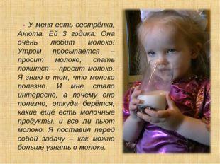 - У меня есть сестрёнка, Анюта. Ей 3 годика. Она очень любит молоко! Утром п