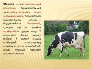 Молоко́— это питательная жидкость, вырабатываемая молочными железами самок м