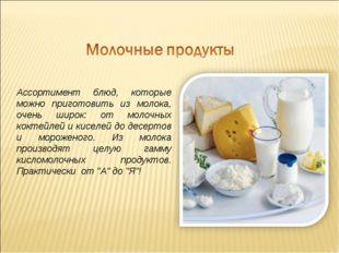 Ассортимент блюд, которые можно приготовить из молока, очень широк: от молочн
