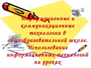 Информационные и коммуникационные технологии в общеобразовательной школе. Исп