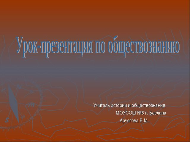 Учитель истории и обществознания МОУСОШ №6 г. Беслана Арчегова В.М.