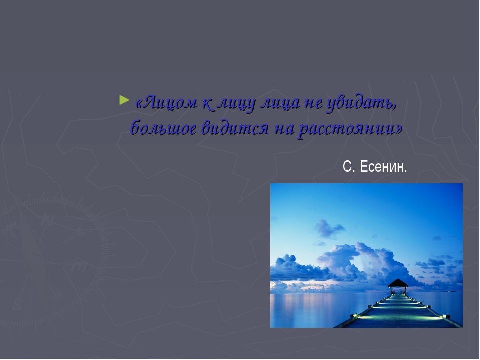 «Лицом к лицу лица не увидать, большое видится на расстоянии» С. Есенин.