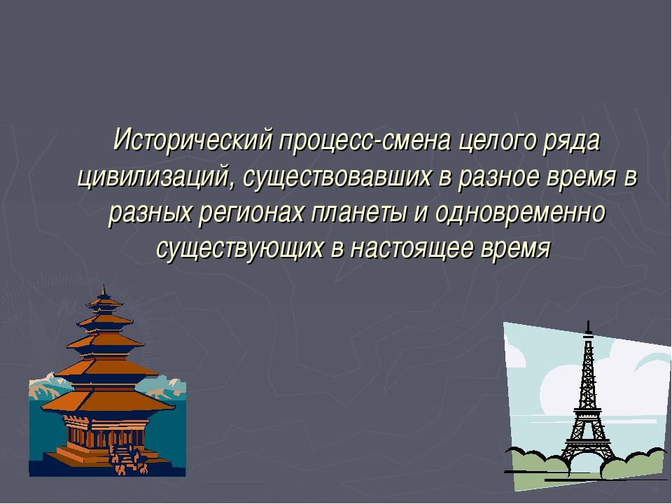 Исторический процесс-смена целого ряда цивилизаций, существовавших в разное в...