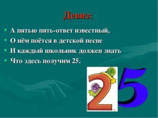 Девиз: А пятью пять-ответ известный, О нём поётся в детской песне И каждый шк