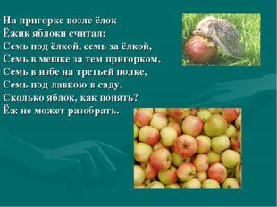 На пригорке возле ёлок Ёжик яблоки считал: Семь под ёлкой, семь за ёлкой, Сем