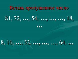Вставь пропущенное число 81, 72, …, 54, …, …, …, 18, … 8, 16, …, 32, …, …, …,