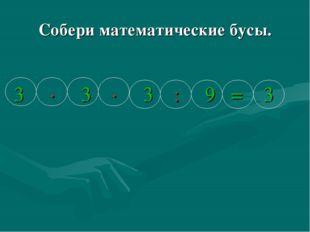 Собери математические бусы. 3 ∙ 3 ∙ 3 : 9 = 3