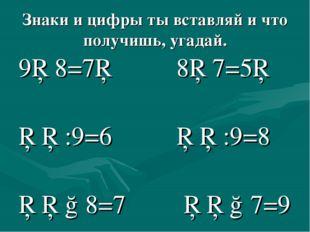 Знаки и цифры ты вставляй и что получишь, угадай. 9□8=7□ 8□7=5□ □□:9=6 □□:9=8
