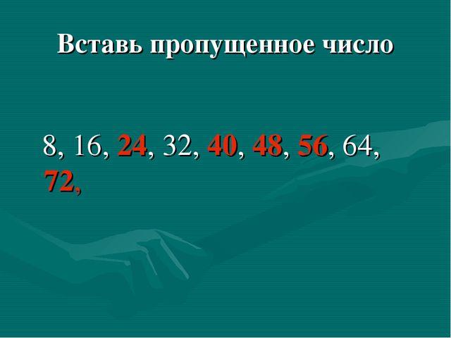Вставь пропущенное число 8, 16, 24, 32, 40, 48, 56, 64, 72,