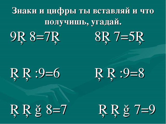 Знаки и цифры ты вставляй и что получишь, угадай. 9□8=7□ 8□7=5□ □□:9=6 □□:9=8...