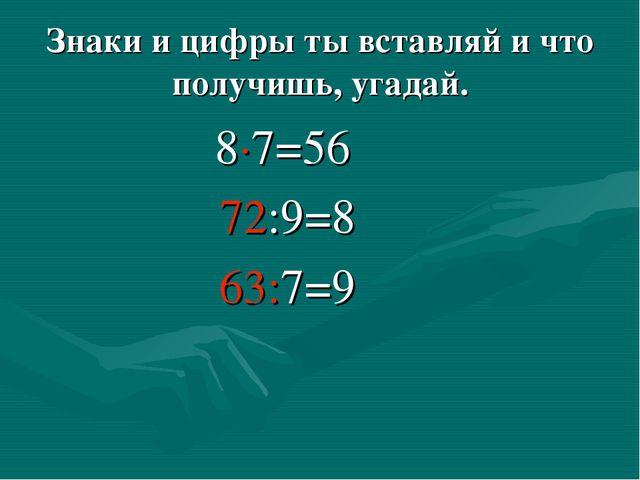 Знаки и цифры ты вставляй и что получишь, угадай. 8∙7=56 72:9=8 63:7=9