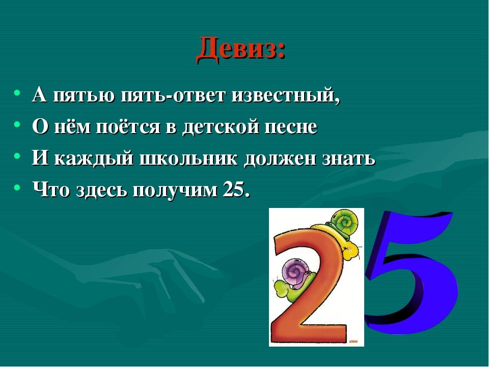 Девиз: А пятью пять-ответ известный, О нём поётся в детской песне И каждый шк...