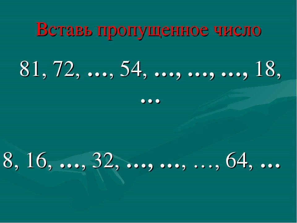 Вставь пропущенное число 81, 72, …, 54, …, …, …, 18, … 8, 16, …, 32, …, …, …,...