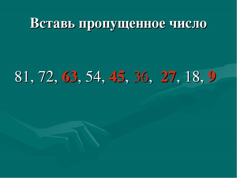 Вставь пропущенное число 81, 72, 63, 54, 45, 36, 27, 18, 9