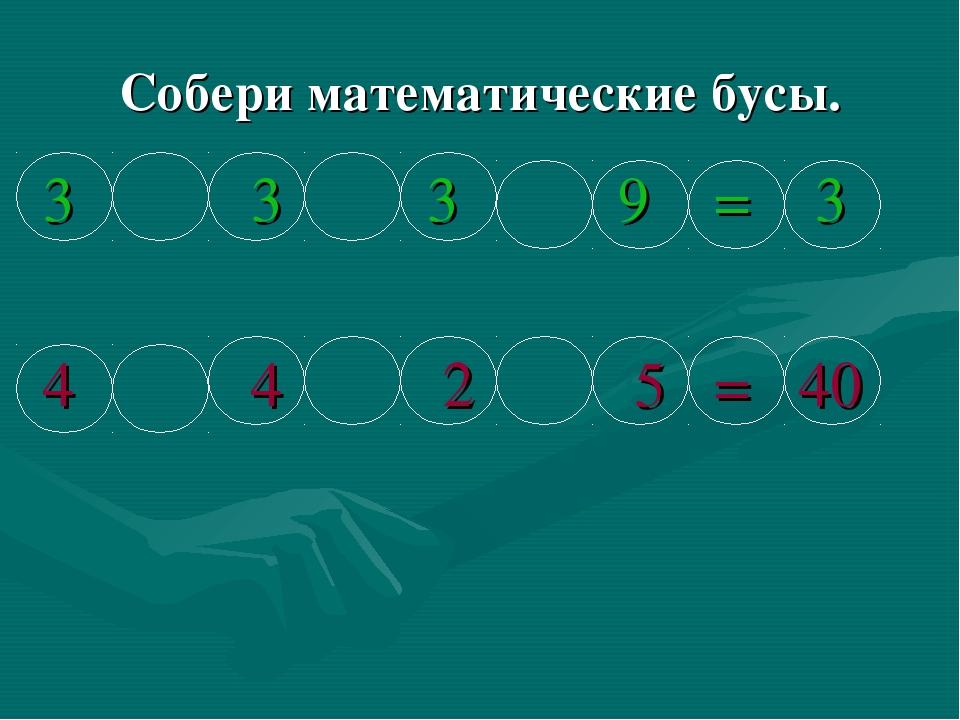 Собери математические бусы. 3 3 3 9 = 3 4 4 2 5 = 40