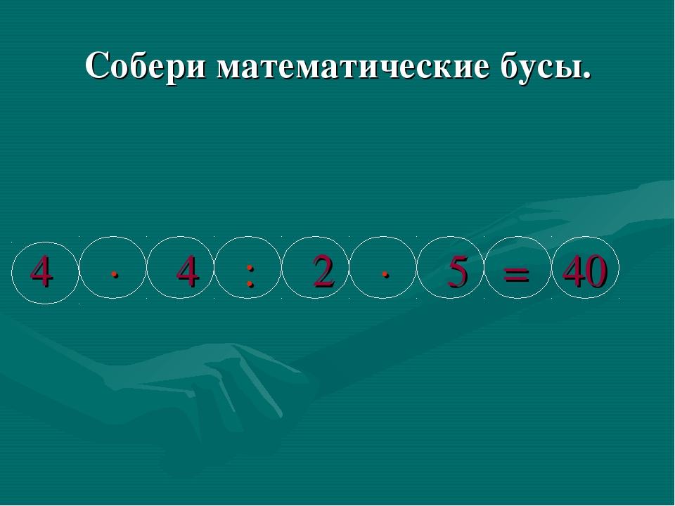 Собери математические бусы. 4 ∙ 4 : 2 ∙ 5 = 40